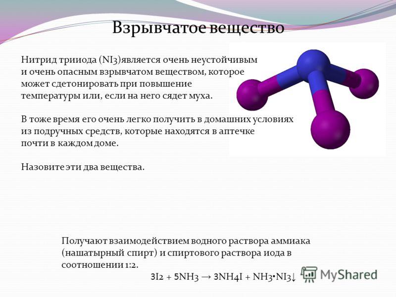 Взрывчатое вещество Нитрид трииода (NI3)является очень неустойчивым и очень опасным взрывчатом веществом, которое может сдетонировать при повышение температуры или, если на него сядет муха. В тоже время его очень легко получить в домашних условиях из