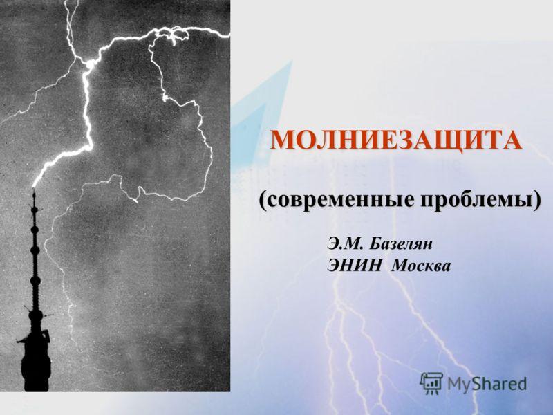 МОЛНИЕЗАЩИТА (современные проблемы) Э.М. Базелян ЭНИН Москва