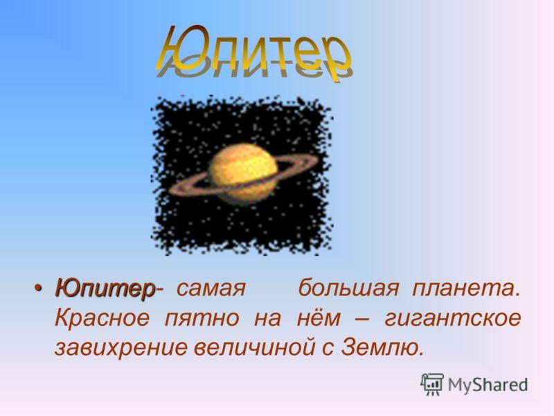 ЮпитерЮпитер- самая большая планета. Красное пятно на нём – гигантское завихрение величиной с Землю.
