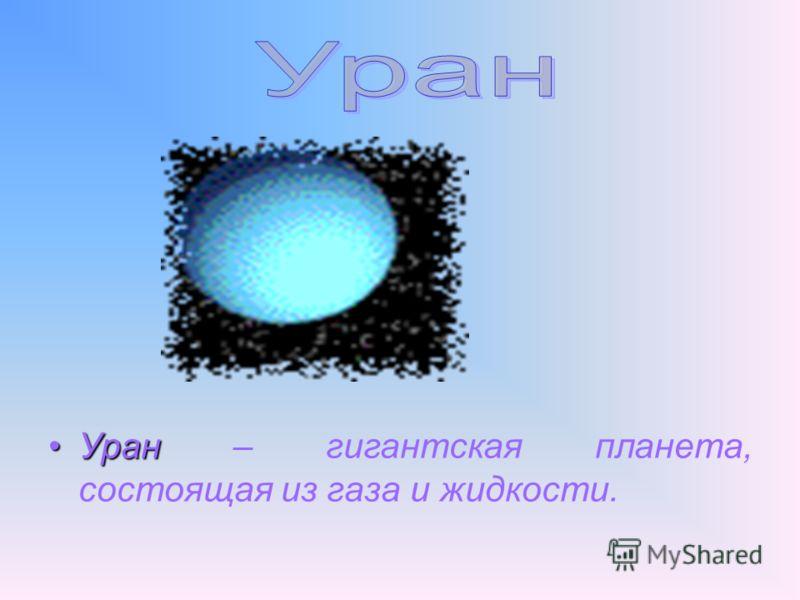 УранУран – гигантская планета, состоящая из газа и жидкости.