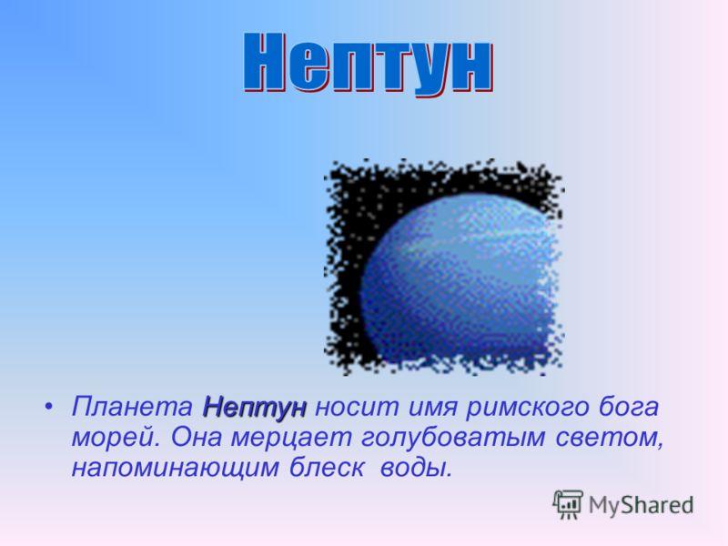 НептунПланета Нептун носит имя римского бога морей. Она мерцает голубоватым светом, напоминающим блеск воды.