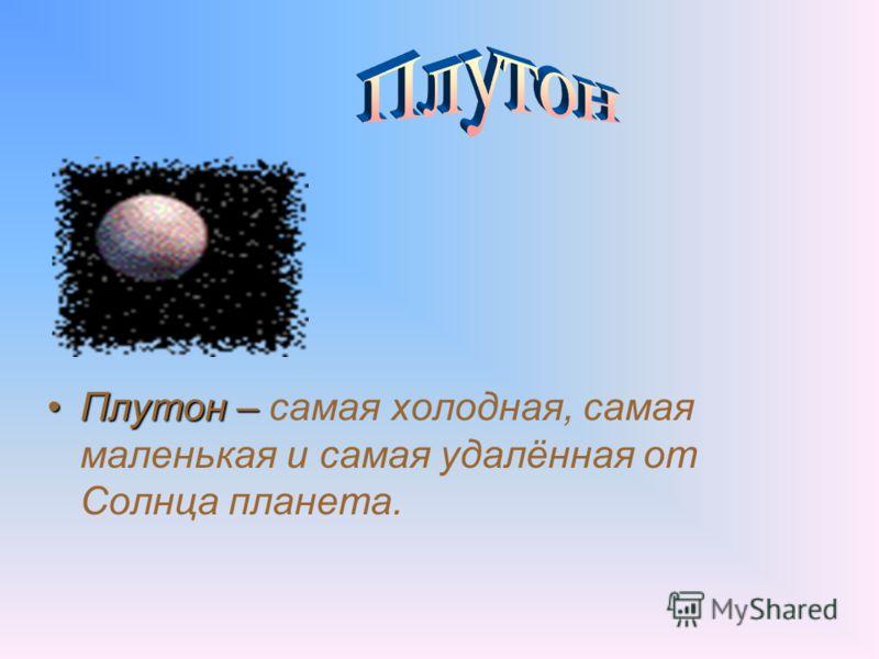 Плутон –Плутон – самая холодная, самая маленькая и самая удалённая от Солнца планета.