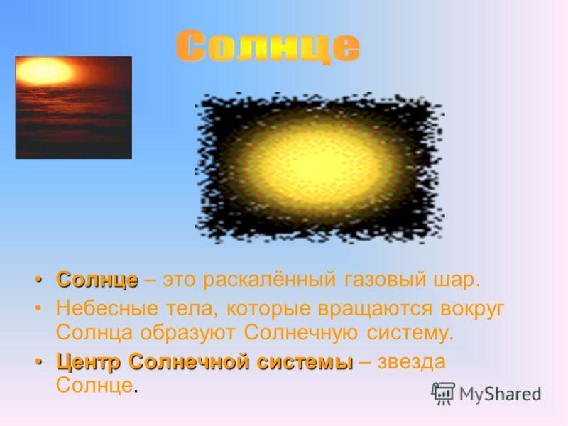 СолнцеСолнце – это раскалённый газовый шар. Небесные тела, которые вращаются вокруг Солнца образуют Солнечную систему. Центр Солнечной системыЦентр Солнечной системы – звезда Солнце.
