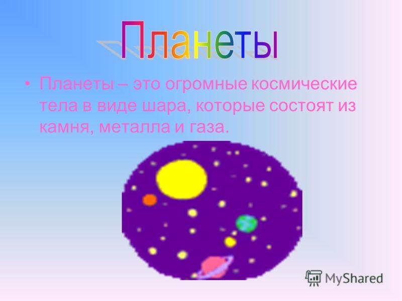 Планеты – это огромные космические тела в виде шара, которые состоят из камня, металла и газа.