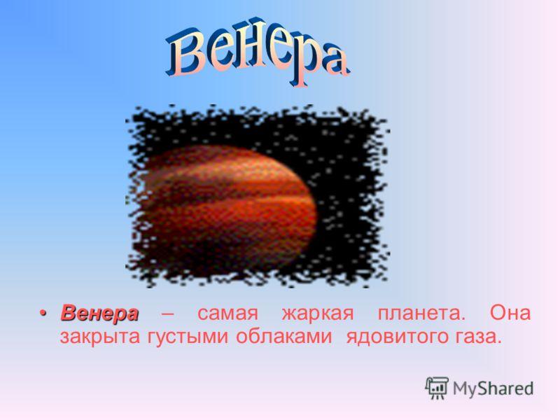 ВенераВенера – самая жаркая планета. Она закрыта густыми облаками ядовитого газа.