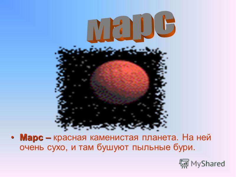 Марс –Марс – красная каменистая планета. На ней очень сухо, и там бушуют пыльные бури.