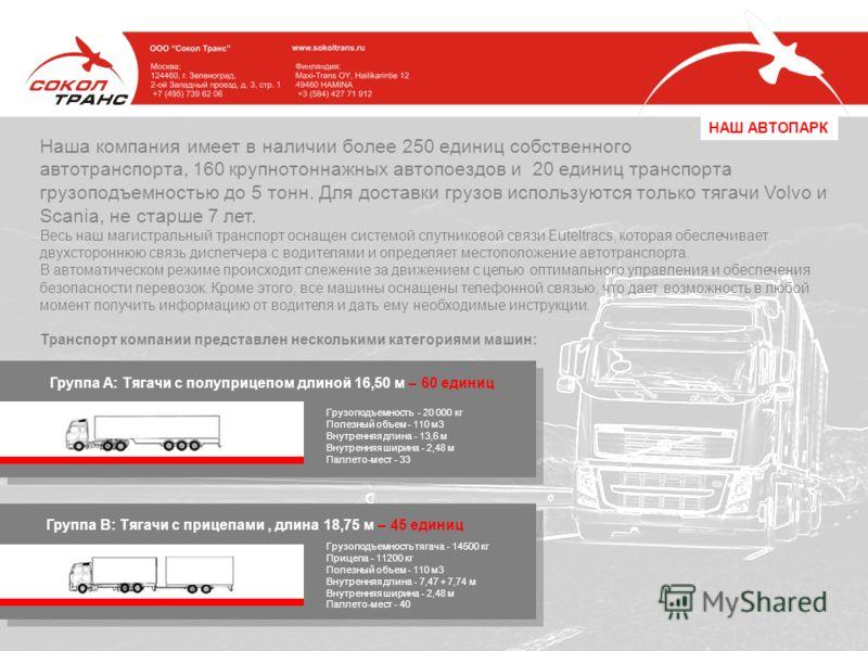 Наша компания имеет в наличии более 250 единиц собственного автотранспорта, 160 крупнотоннажных автопоездов и 20 единиц транспорта грузоподъемностью до 5 тонн. Для доставки грузов используются только тягачи Volvo и Scania, не старше 7 лет. Весь наш м