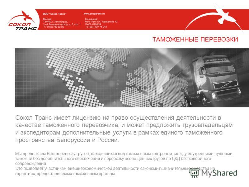 Сокол Транс имеет лицензию на право осуществления деятельности в качестве таможенного перевозчика, и может предложить грузовладельцам и экспедиторам дополнительные услуги в рамках единого таможенного пространства Белоруссии и России. Мы предлагаем Ва