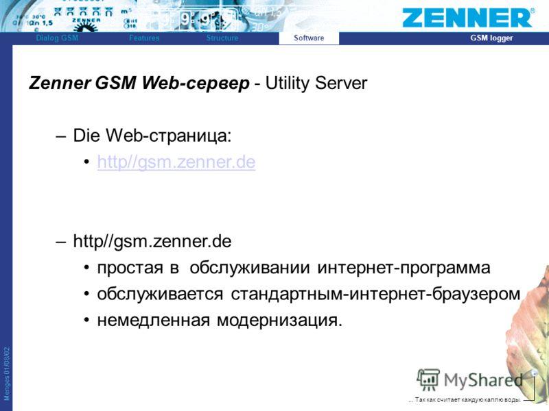 Menges 01/08/02 Dialog GSMFeaturesStructureSoftwareGSM logger... Так как считает каждую каплю воды. Zenner GSM Web-сервер - Utility Server –Die Web-страница: http//gsm.zenner.de –http//gsm.zenner.de простая в обслуживании интернет-программа обслужива