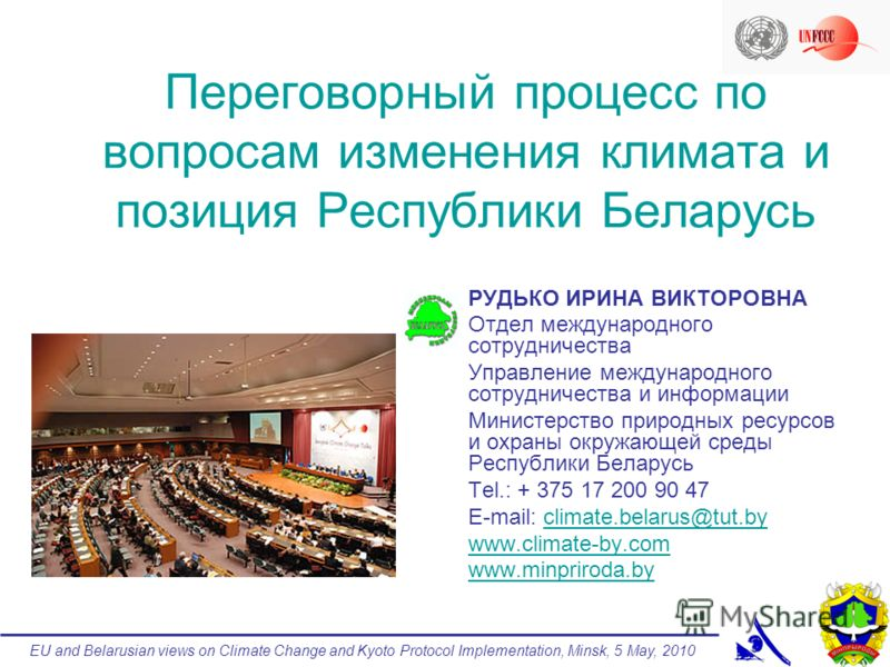 EU and Belarusian views on Climate Change and Kyoto Protocol Implementation, Minsk, 5 May, 2010 Переговорный процесс по вопросам изменения климата и позиция Республики Беларусь РУДЬКО ИРИНА ВИКТОРОВНА Отдел международного сотрудничества Управление ме