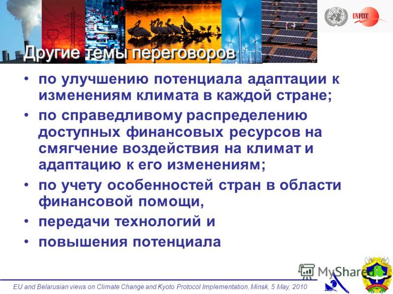 EU and Belarusian views on Climate Change and Kyoto Protocol Implementation, Minsk, 5 May, 2010 Другие темы переговоров по улучшению потенциала адаптации к изменениям климата в каждой стране; по справедливому распределению доступных финансовых ресурс