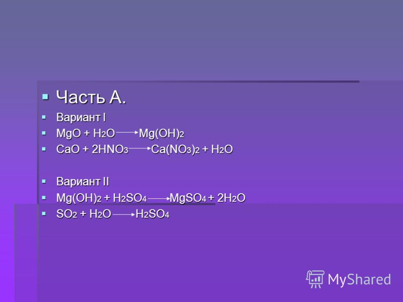 Часть А. Часть А. Вариант I Вариант I MgO + H 2 O Mg(OH) 2 MgO + H 2 O Mg(OH) 2 CaO + 2HNO 3 Ca(NO 3 ) 2 + H 2 O CaO + 2HNO 3 Ca(NO 3 ) 2 + H 2 O Вариант II Вариант II Mg(OH) 2 + H 2 SO 4 MgSO 4 + 2H 2 O Mg(OH) 2 + H 2 SO 4 MgSO 4 + 2H 2 O SO 2 + H 2