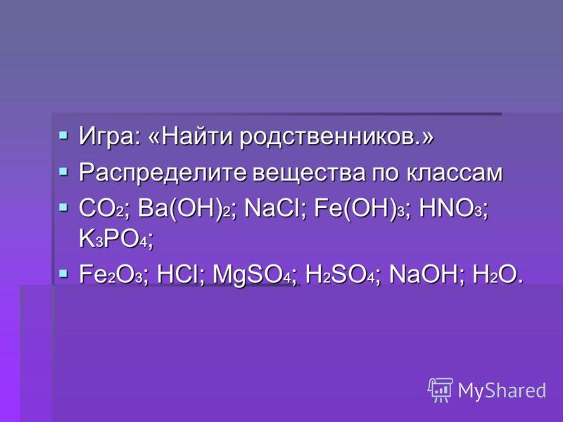 Игра: «Найти родственников.» Игра: «Найти родственников.» Распределите вещества по классам Распределите вещества по классам CO 2 ; Ba(OH) 2 ; NaCl; Fe(OH) 3 ; HNO 3 ; K 3 PO 4 ; CO 2 ; Ba(OH) 2 ; NaCl; Fe(OH) 3 ; HNO 3 ; K 3 PO 4 ; Fe 2 O 3 ; HCl; Mg