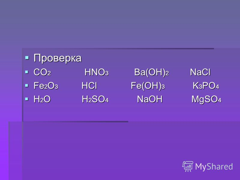 Проверка Проверка CO 2 HNO 3 Ba(OH) 2 NaCl CO 2 HNO 3 Ba(OH) 2 NaCl Fe 2 O 3 HCl Fe(OH) 3 K 3 PO 4 Fe 2 O 3 HCl Fe(OH) 3 K 3 PO 4 H 2 O H 2 SO 4 NaOH MgSO 4 H 2 O H 2 SO 4 NaOH MgSO 4