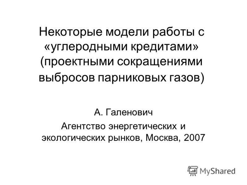 Некоторые модели работы с «углеродными кредитами» (проектными сокращениями выбросов парниковых газов) А. Галенович Агентство энергетических и экологических рынков, Москва, 2007