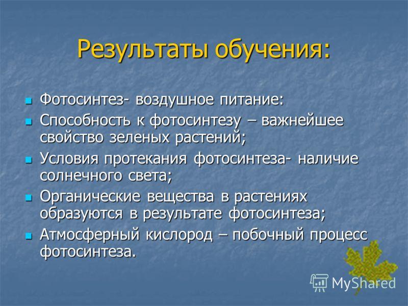 Результаты обучения: Фотосинтез- воздушное питание: Фотосинтез- воздушное питание: Способность к фотосинтезу – важнейшее свойство зеленых растений; Способность к фотосинтезу – важнейшее свойство зеленых растений; Условия протекания фотосинтеза- налич