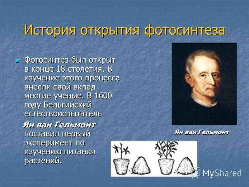 История открытия фотосинтеза Фотосинтез был открыт в конце 18 столетия. В изучение этого процесса внесли свой вклад многие ученые. В 1600 году Бельгийский естествоиспытатель Фотосинтез был открыт в конце 18 столетия. В изучение этого процесса внесли