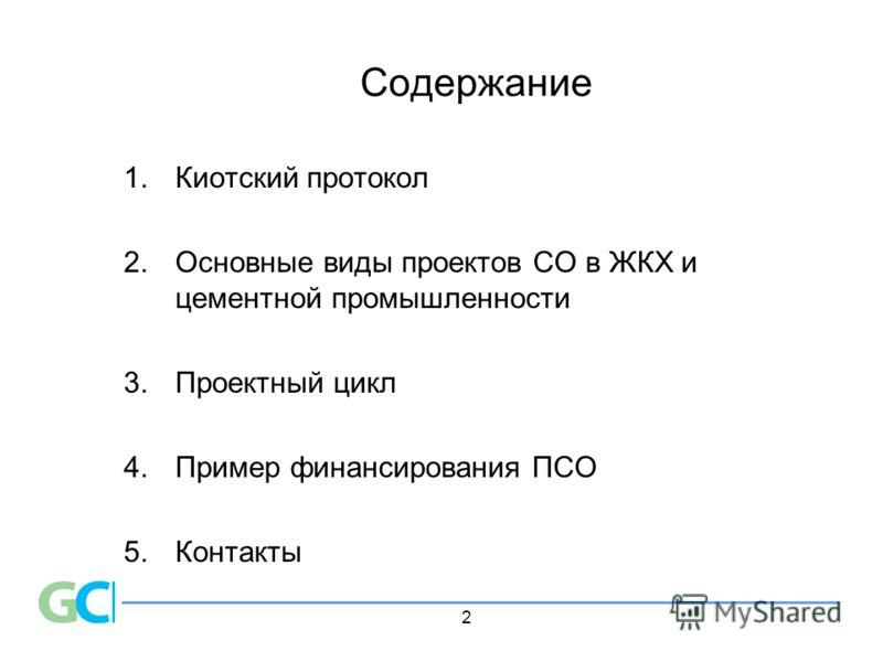 2 Содержание 1.Киотский протокол 2. Основные виды проектов СО в ЖКХ и цементной промышленности 3.Проектный цикл 4. Пример финансирования ПСО 5. Контакты