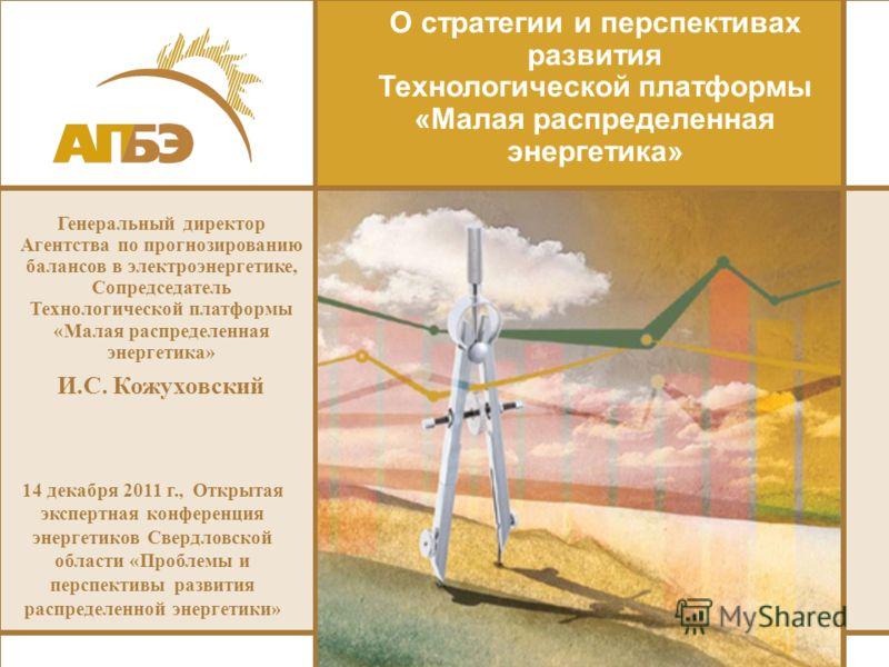 О стратегии и перспективах развития Технологической платформы «Малая распределенная энергетика» Генеральный директор Агентства по прогнозированию балансов в электроэнергетике, Сопредседатель Технологической платформы «Малая распределенная энергетика»
