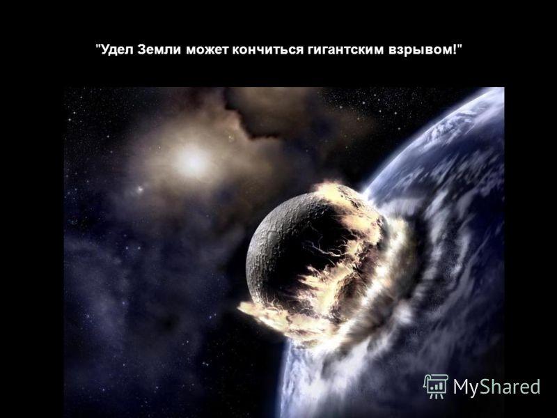 Удел Земли может кончиться гигантским взрывом!