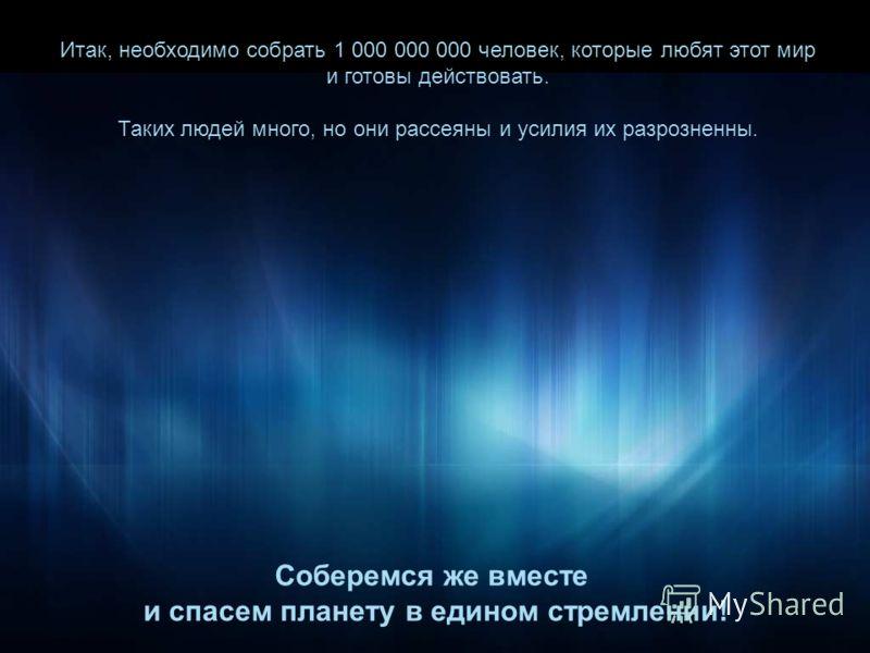 Итак, необходимо собрать 1 000 000 000 человек, которые любят этот мир и готовы действовать. Таких людей много, но они рассеяны и усилия их разрозненны. Соберемся же вместе и спасем планету в едином стремлении!