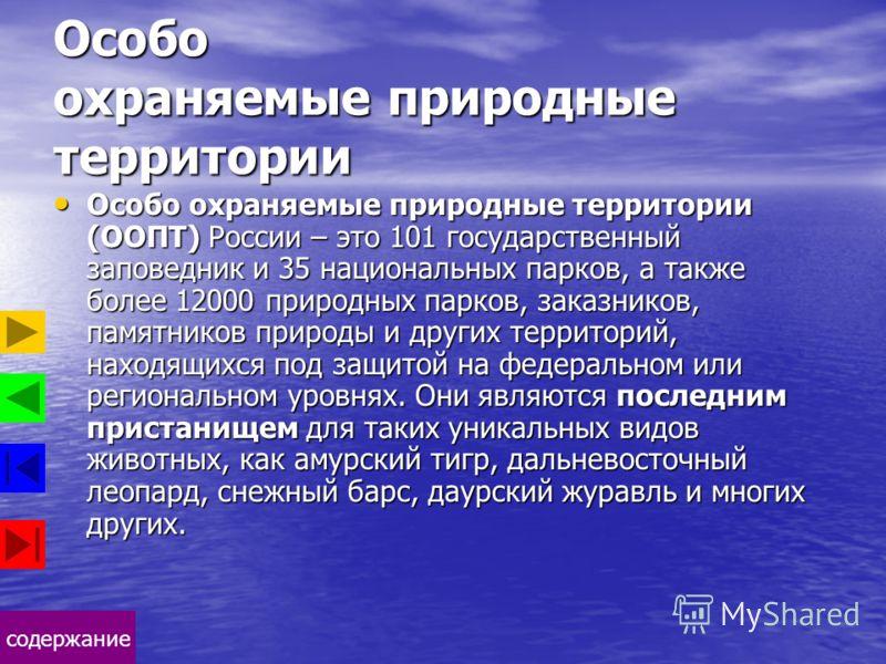содержание Особо охраняемые природные территории Особо охраняемые природные территории (ООПТ) России – это 101 государственный заповедник и 35 национальных парков, а также более 12000 природных парков, заказников, памятников природы и других территор
