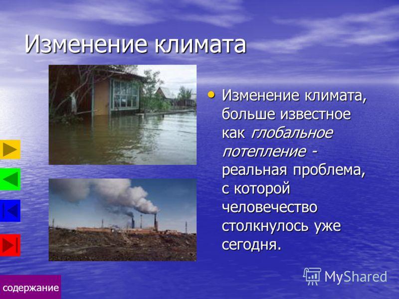 содержание Изменение климата Изменение климата, больше известное как глобальное потепление - реальная проблема, с которой человечество столкнулось уже сегодня. Изменение климата, больше известное как глобальное потепление - реальная проблема, с котор