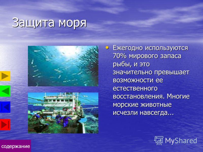 содержание Защита моря Ежегодно используются 70% мирового запаса рыбы, и это значительно превышает возможности ее естественного восстановления. Многие морские животные исчезли навсегда... Ежегодно используются 70% мирового запаса рыбы, и это значител
