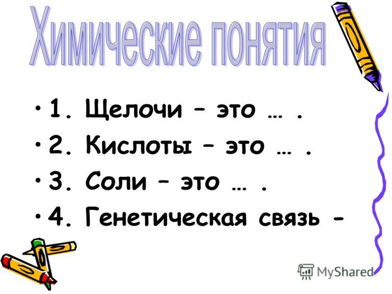 1. Щелочи – это …. 2. Кислоты – это …. 3. Соли – это …. 4. Генетическая связь -