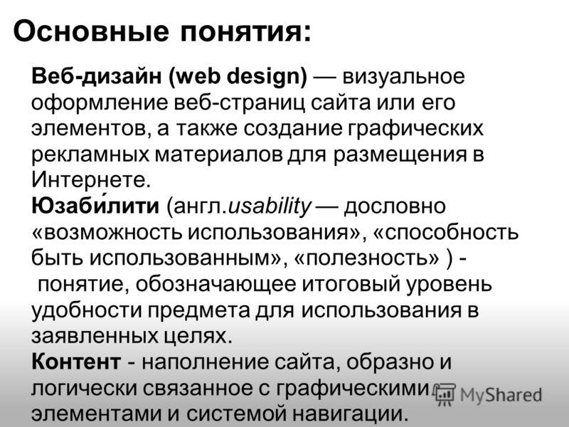 Основные понятия: Веб-дизайн (web design) визуальное оформление веб-страниц сайта или его элементов, а также создание графических рекламных материалов для размещения в Интернете. Юзаби́лити (англ.usability дословно «возможность использования», «спосо