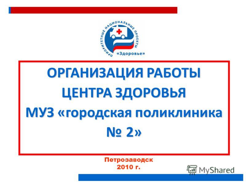 Петрозаводск 2010 г. ОРГАНИЗАЦИЯ РАБОТЫ ЦЕНТРА ЗДОРОВЬЯ МУЗ «городская поликлиника 2»