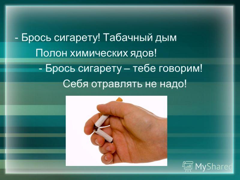 - Брось сигарету! Табачный дым Полон химических ядов! - Брось сигарету – тебе говорим! Себя отравлять не надо!