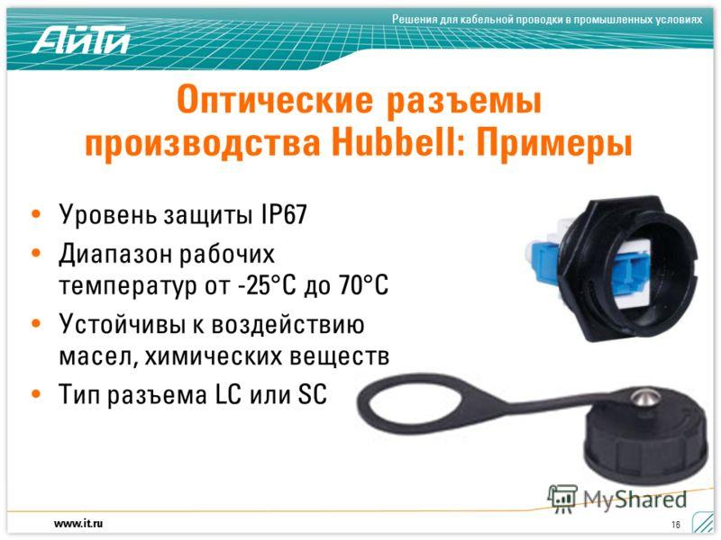 www.it.ru Решения для кабельной проводки в промышленных условиях 16 Оптические разъемы производства Hubbell: Примеры Уровень защиты IP67 Диапазон рабочих температур от -25°C до 70°C Устойчивы к воздействию масел, химических веществ Тип разъема LC или