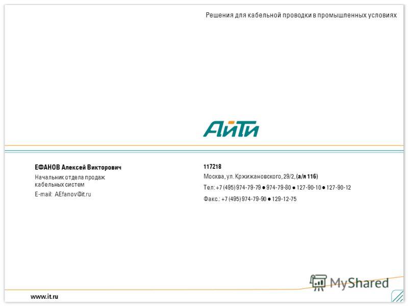 www.it.ru Решения для кабельной проводки в промышленных условиях 21 Решения для кабельной проводки в промышленных условиях 117218 Москва, ул. Кржижановского, 29/2, (а/я 116) Тел: +7 (495) 974-79-79 974-79-80 127-90-10 127-90-12 Факс.: +7 (495) 974-79