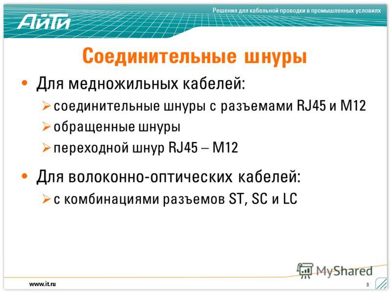 www.it.ru Решения для кабельной проводки в промышленных условиях 8 Соединительные шнуры Для медножильных кабелей: соединительные шнуры с разъемами RJ45 и M12 обращенные шнуры переходной шнур RJ45 – M12 Для волоконно-оптических кабелей: с комбинациями