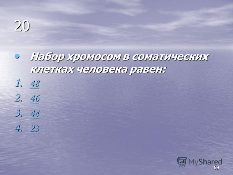 59 20 Набор хромосом в соматических клетках человека равен: Набор хромосом в соматических клетках человека равен: 1. 48 48 2. 46 46 3. 44 44 4. 23 23