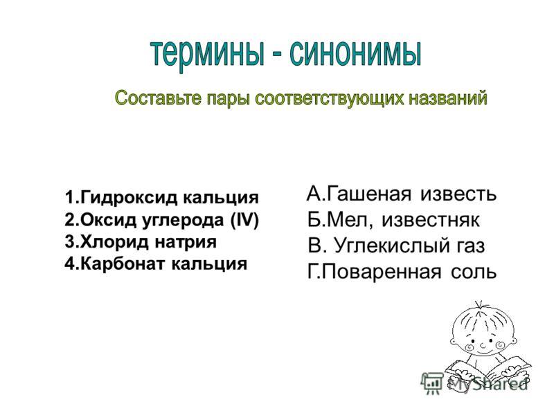 1.Гидроксид кальция 2.Оксид углерода (IV) 3.Хлорид натрия 4.Карбонат кальция А.Гашеная известь Б.Мел, известняк В. Углекислый газ Г.Поваренная соль