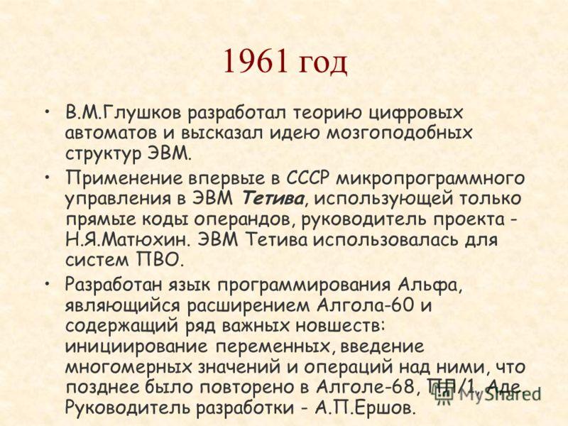 1960 год Создание первой в СССР полупроводниковой управляющей машины широкого назначения Днепр, руководители проекта - В.М.Глушков и Б.Н.Малиновский. ЭВМ включала аналого- цифровые и цифро- аналоговые преобразователи. Выпускалась на протяжении 10 лет