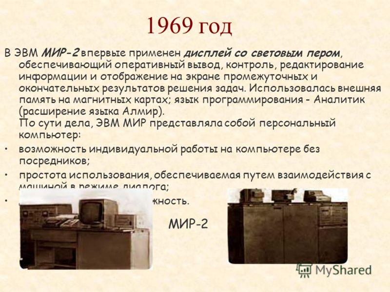 Выпущена новая модель ЭВМ МИР-1, в которой предусмотрен ввод с перфоленты и вывод на нее. В 1967 году в Лондоне, где демонстрировалась ЭВМ МИР-1, она была куплена американской фирмой IBM. Как выяснилось позже, американцы купили машину не столько для