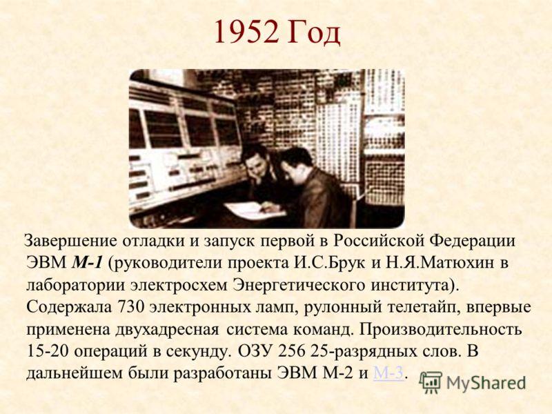 1951 год Приемка Государственной комиссией МЭСМ - первой в СССР и континентальной Европе ЭВМ, запущенной в регулярную эксплуатацию. Быстродействие более 100 операций в секунду. Первоначально машина была 16-разрядной, но затем разрядность была увеличе