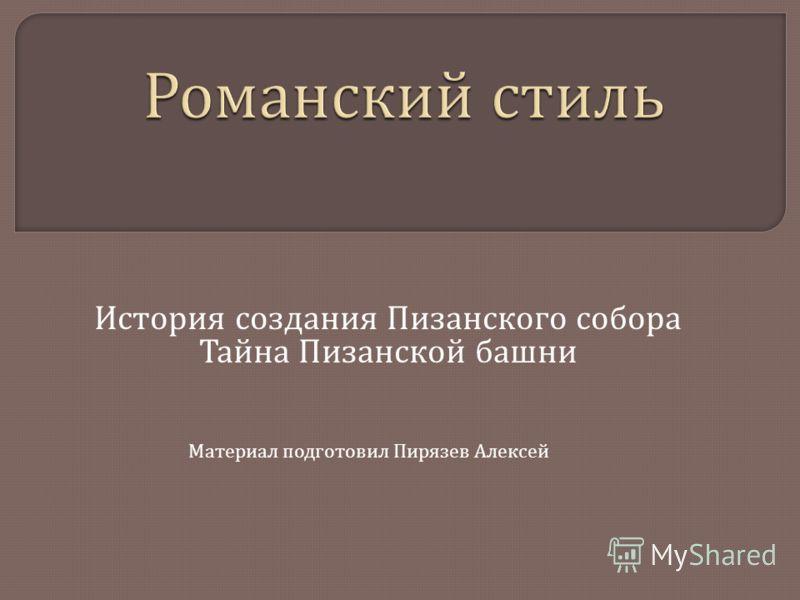 История создания Пизанского собора Тайна Пизанской башни Материал подготовил Пирязев Алексей