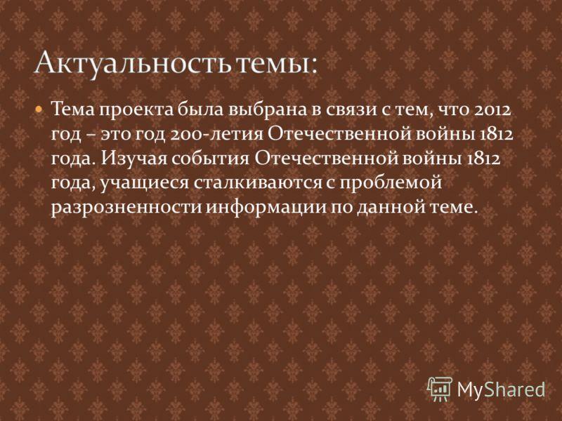 Тема проекта была выбрана в связи с тем, что 2012 год – это год 200-летия Отечественной войны 1812 года. Изучая события Отечественной войны 1812 года, учащиеся сталкиваются с проблемой разрозненности информации по данной теме.