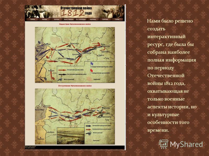 Нами было решено создать интерактивный ресурс, где была бы собрана наиболее полная информация по периоду Отечественной войны 1812 года, охватывающая не только военные аспекты истории, но и культурные особенности того времени.