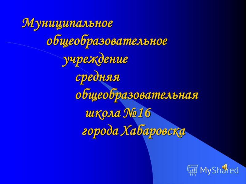 Муниципальное общеобразовательное учреждение средняя общеобразовательная школа 16 города Хабаровска