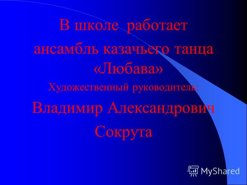 В школе работает ансамбль казачьего танца «Любава» Художественный руководитель: Владимир Александрович Сокрута
