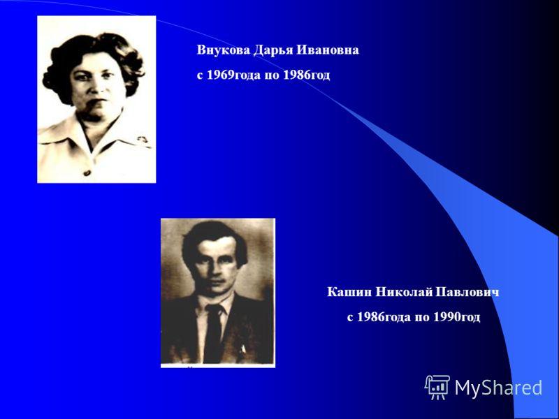 Внукова Дарья Ивановна с 1969года по 1986год Кашин Николай Павлович с 1986года по 1990год