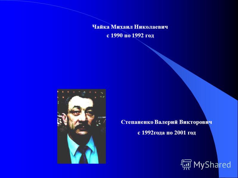 Чайка Михаил Николаевич с 1990 по 1992 год Степаненко Валерий Викторович с 1992года по 2001 год