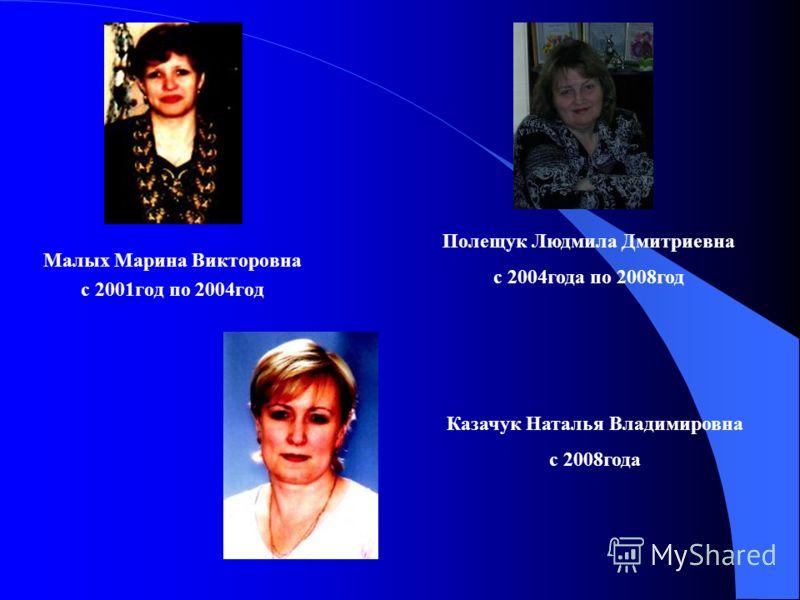 Малых Марина Викторовна с 2001год по 2004год Полещук Людмила Дмитриевна с 2004года по 2008год Казачук Наталья Владимировна с 2008года