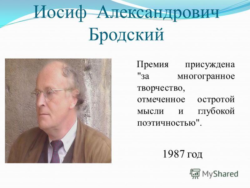Иосиф Александрович Бродский Премия присуждена за многогранное творчество, отмеченное остротой мысли и глубокой поэтичностью. 1987 год