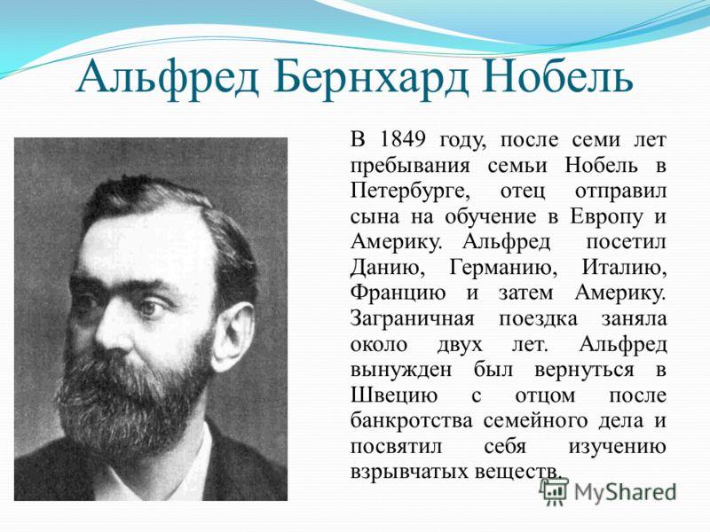 Альфред Бернхард Нобель В 1849 году, после семи лет пребывания семьи Нобель в Петербурге, отец отправил сына на обучение в Европу и Америку. Альфред посетил Данию, Германию, Италию, Францию и затем Америку. Заграничная поездка заняла около двух лет.